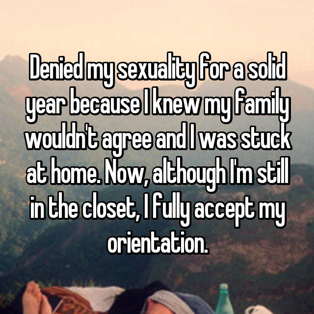 Denied my sexuality for a solid year because I knew my family wouldn't agree and I was stuck at home. Now, although I'm still in the closet, I fully accept my orientation.