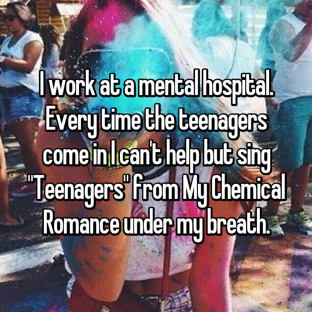 """I work at a mental hospital. Every time the teenagers come in I can't help but sing """"Teenagers"""" from My Chemical Romance under my breath."""