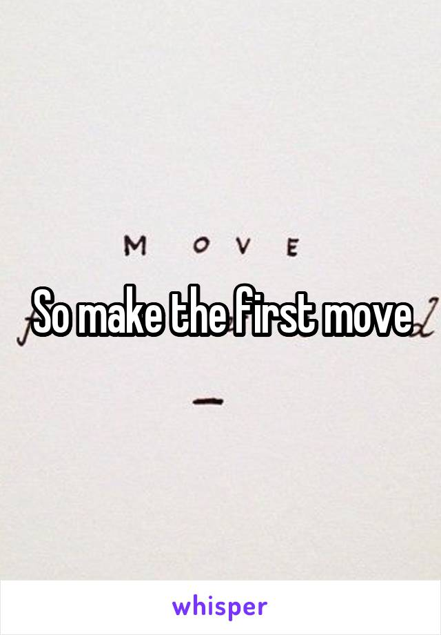 So make the first move