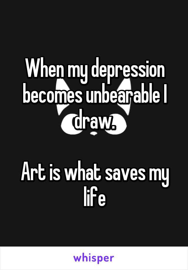 When my depression becomes unbearable I draw.  Art is what saves my life