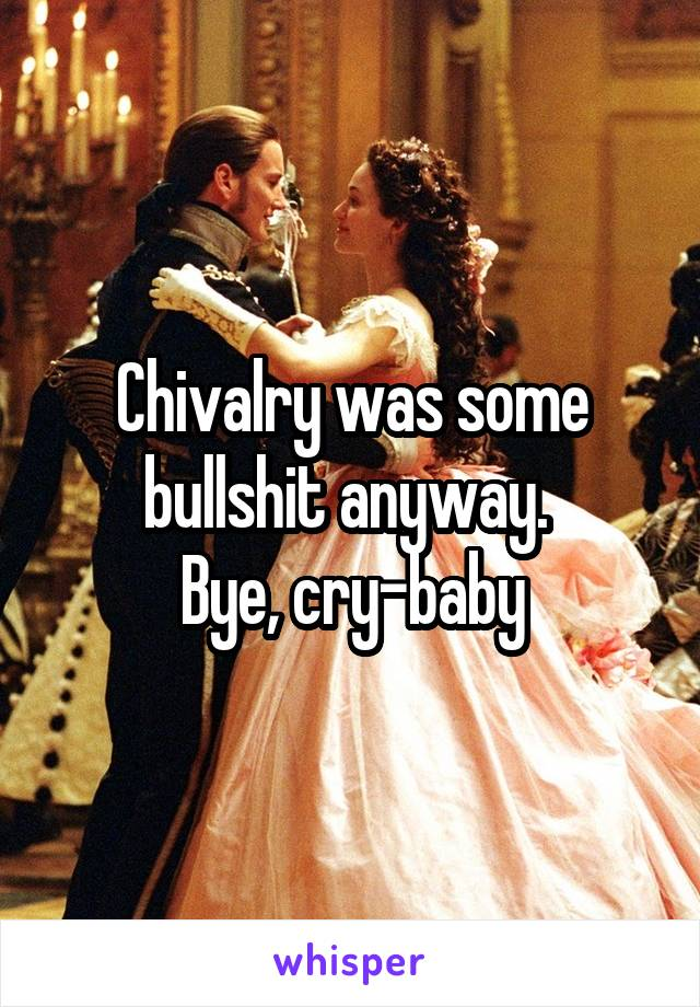 Chivalry was some bullshit anyway.  Bye, cry-baby