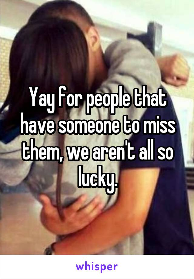 Yay for people that have someone to miss them, we aren't all so lucky.