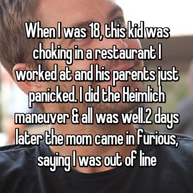 When I was 18, this kid was choking in a restaurant I worked at and his parents just panicked. I did the Heimlich maneuver & all was well.2 days later the mom came in furious, saying I was out of line