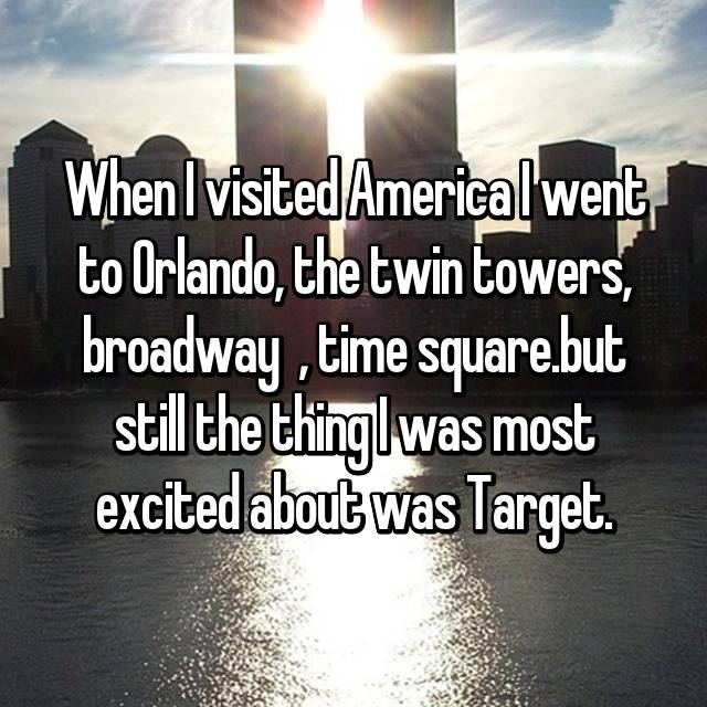 When I visited America I went to Orlando, the twin towers, broadway 🎭 , time square.but still the thing I was most excited about was Target.😂
