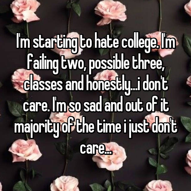 I'm starting to hate college. I'm failing two, possible three, classes and honestly...i don't care. I'm so sad and out of it majority of the time i just don't care...
