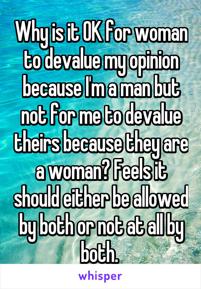 Why is it OK for woman to devalue my opinion because I'm a man but not for me to devalue theirs because they are a woman? Feels it should either be allowed by both or not at all by both.