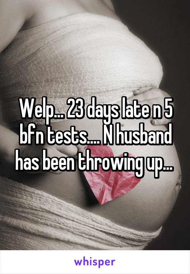 23 Days Late N 5 Bfn Tests N Husband Has Been Throwing Up