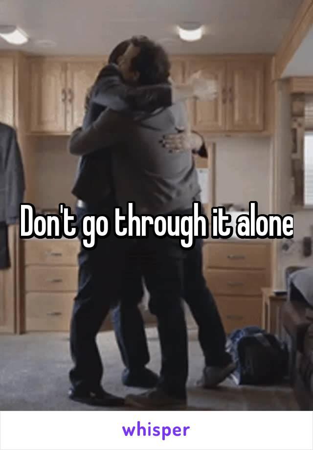 Don't go through it alone