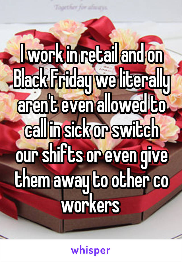I work in retail and on Black Friday we literally aren't even allowed to call in sick or switch our shifts or even give them away to other co workers
