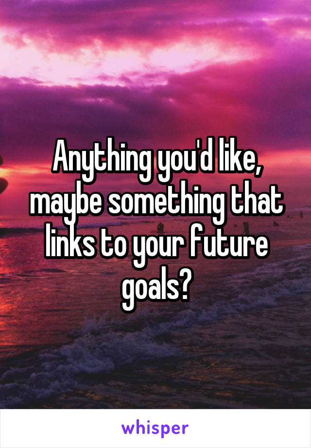 Anything you'd like, maybe something that links to your future goals?