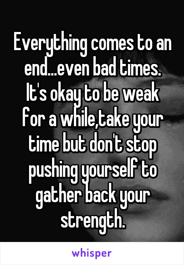 Everything comes to an end...even bad times. It's okay to be weak for a while,take your time but don't stop pushing yourself to gather back your strength.