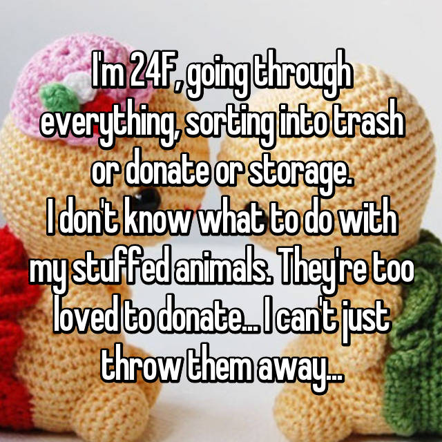 I'm 24F, going through everything, sorting into trash or donate or storage. I don't know what to do with my stuffed animals. They're too loved to donate... I can't just throw them away...