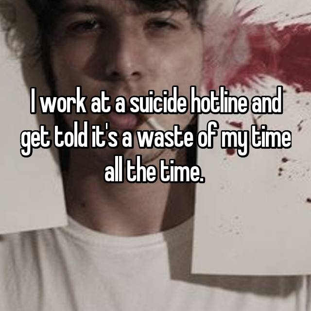 I work at a suicide hotline and get told it's a waste of my time all the time.  🙄
