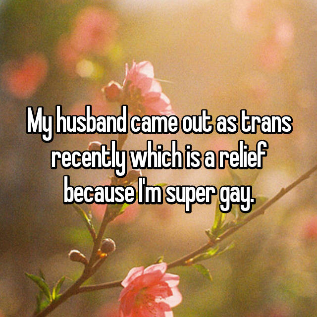 My husband came out as trans recently which is a relief because I'm super gay.
