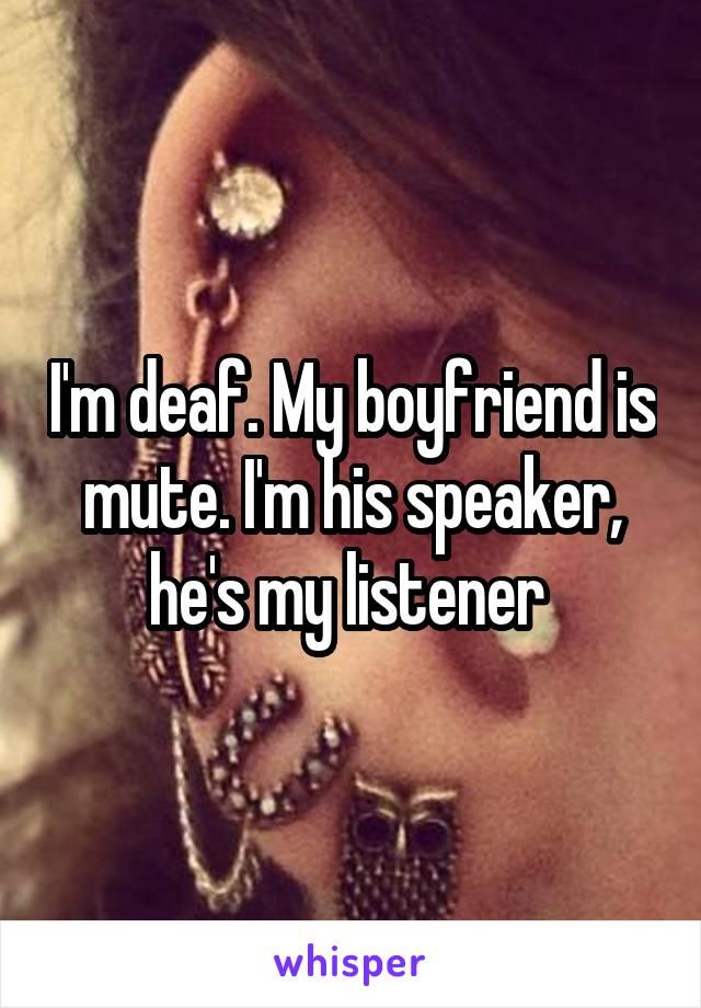 I'm deaf. My boyfriend is mute. I'm his speaker, he's my listener