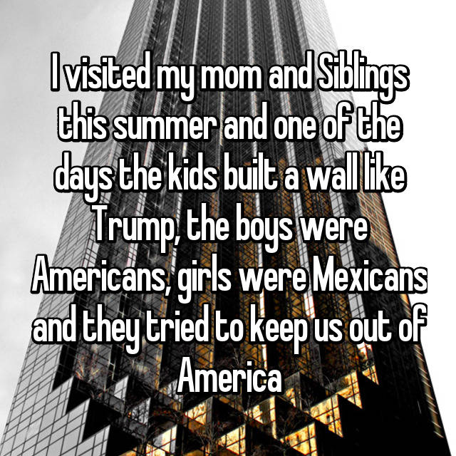 I visited my mom and Siblings this summer and one of the days the kids built a wall like Trump, the boys were Americans, girls were Mexicans and they tried to keep us out of America