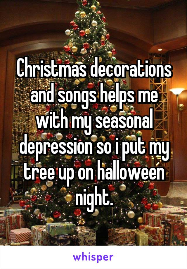 Christmas decorations and songs helps me with my seasonal depression so i put my tree up on halloween night.