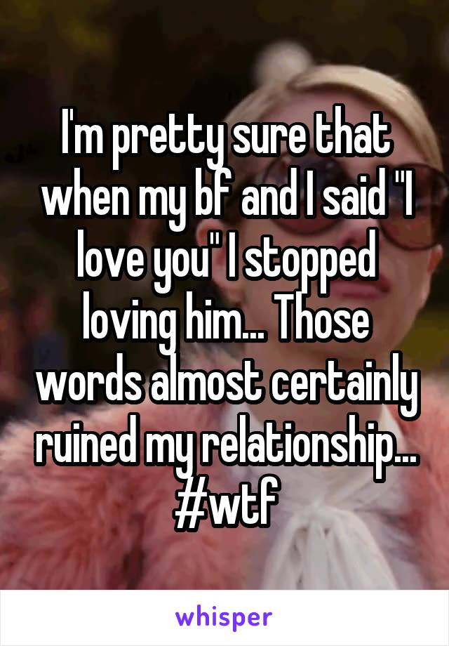 "I'm pretty sure that when my bf and I said ""I love you"" I stopped loving him... Those words almost certainly ruined my relationship... #wtf"