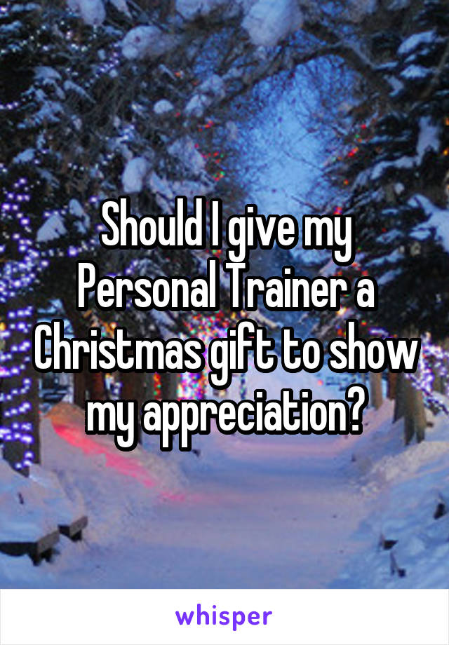 should i give my personal trainer a christmas gift to show my appreciation