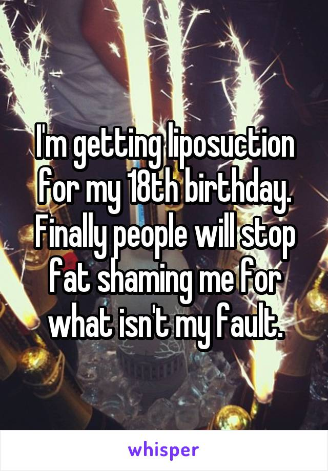 I'm getting liposuction for my 18th birthday. Finally people will stop fat shaming me for what isn't my fault.
