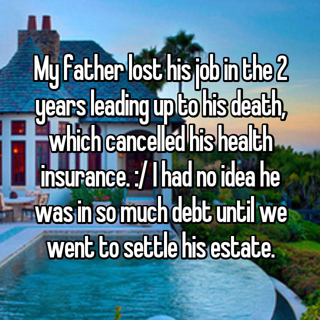 My father lost his job in the 2 years leading up to his death, which cancelled his health insurance. :/ I had no idea he was in so much debt until we went to settle his estate.
