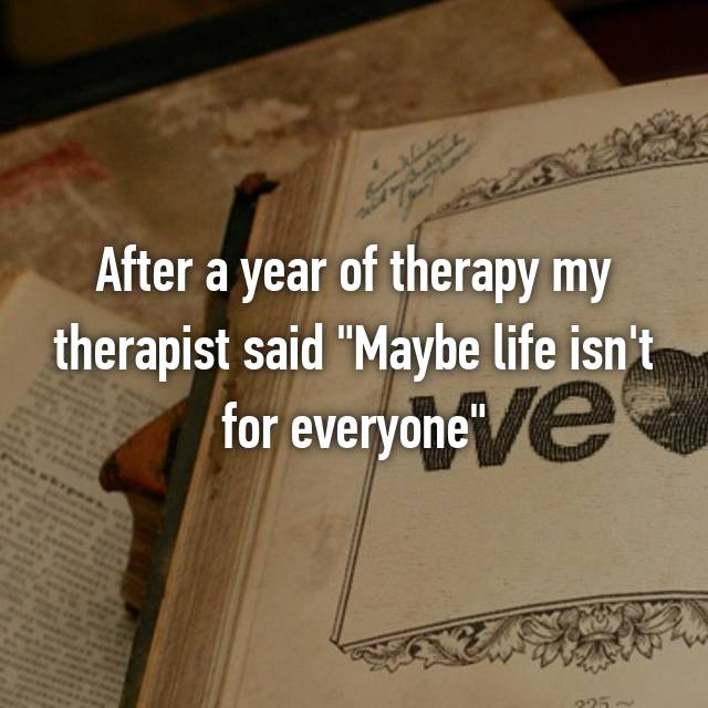 "After a year of therapy my therapist said ""Maybe life isn't for everyone"""