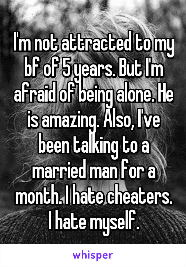 I'm not attracted to my bf of 5 years. But I'm afraid of being alone. He is amazing. Also, I've been talking to a married man for a month. I hate cheaters. I hate myself.