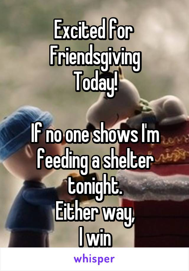 Excited for  Friendsgiving Today!  If no one shows I'm feeding a shelter tonight. Either way, I win