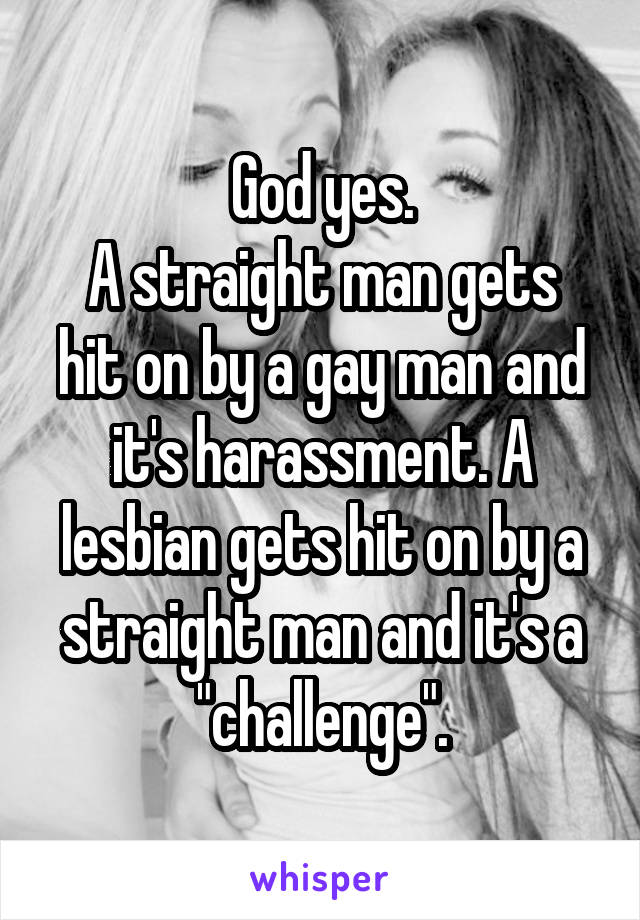 A straight man gets hit on by a gay man and it's harassment. A lesbian ...