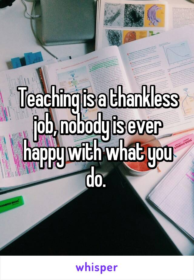Teaching is a thankless job, nobody is ever happy with what you do.