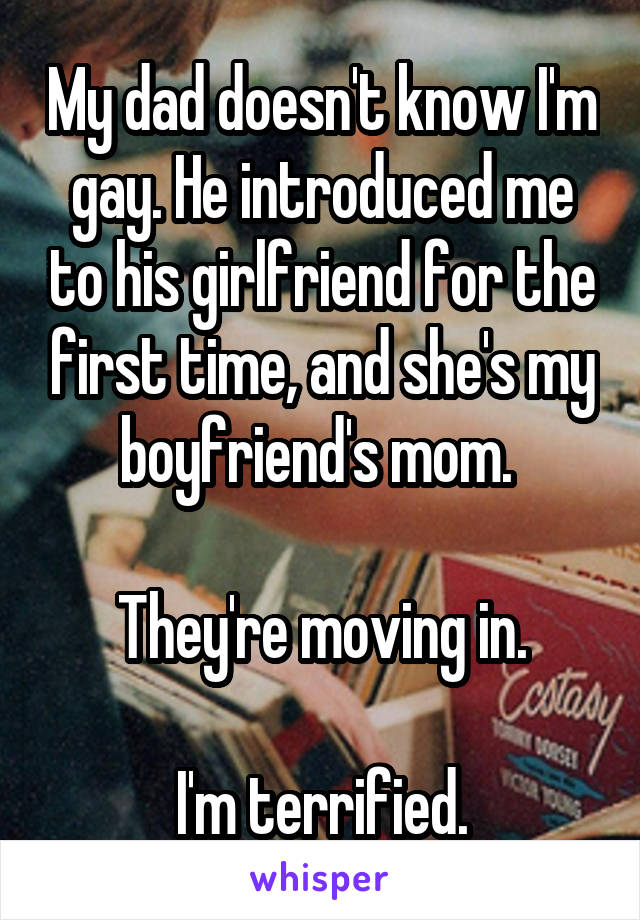My dad doesn't know I'm gay. He introduced me to his girlfriend for the first time, and she's my boyfriend's mom.   They're moving in.  I'm terrified.