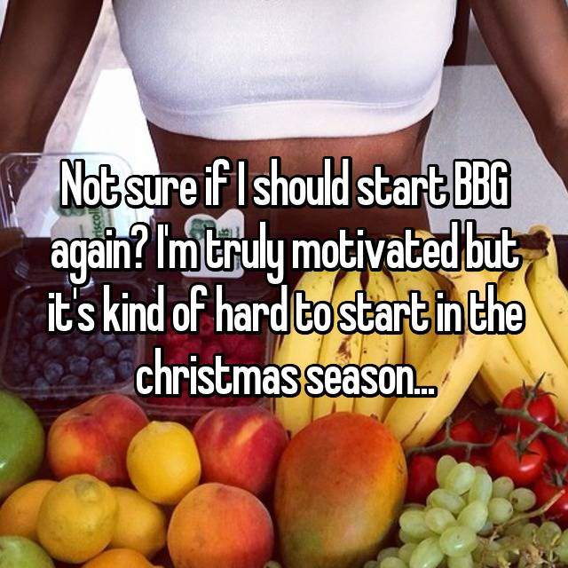 Not sure if I should start BBG again? I'm truly motivated but it's kind of hard to start in the christmas season...