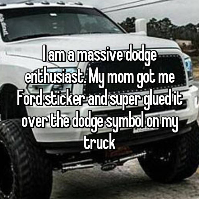 I am a massive dodge enthusiast. My mom got me Ford sticker and super glued it over the dodge symbol on my truck😫