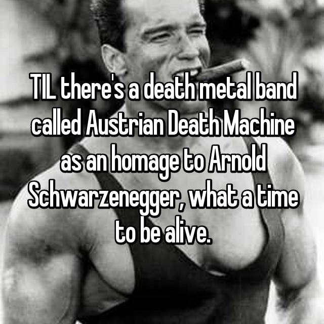TIL there's a death metal band called Austrian Death Machine as an homage to Arnold Schwarzenegger, what a time to be alive.
