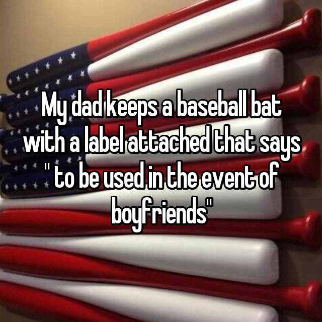 """My dad keeps a baseball bat with a label attached that says """" to be used in the event of boyfriends"""""""