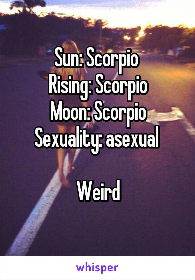 Sun: Scorpio Rising: Scorpio Moon: Scorpio Sexuality: asexual Weird