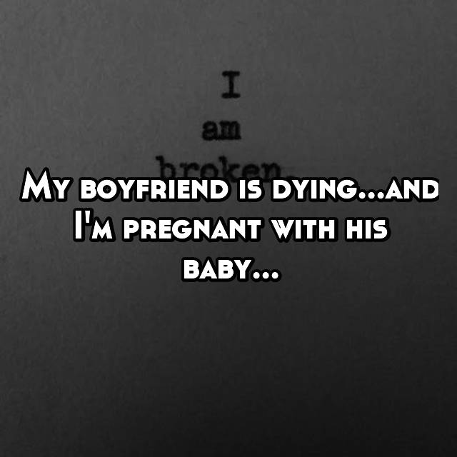 My boyfriend is dying...and I'm pregnant with his baby...