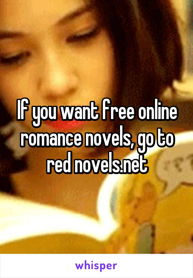 If you want free online romance novels, go to red novels net