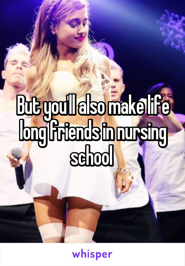 But you'll also make life long friends in nursing school