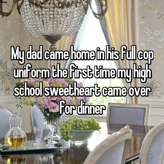 My dad came home in his full cop uniform the first time my high school sweetheart came over for dinner