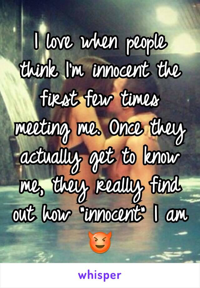 """I love when people think I'm innocent the first few times meeting me. Once they actually get to know me, they really find out how """"innocent"""" I am 😈"""