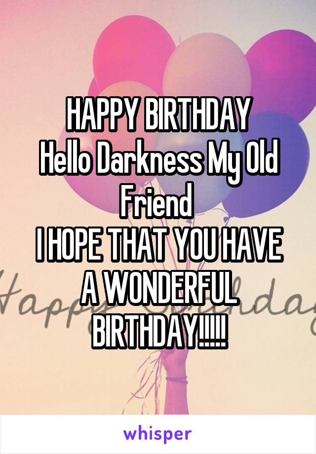 happy birthday hello darkness my old friend i hope that you have a wonderful birthday
