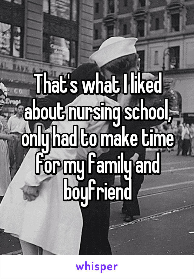 That's what I liked about nursing school, only had to make time for my family and boyfriend
