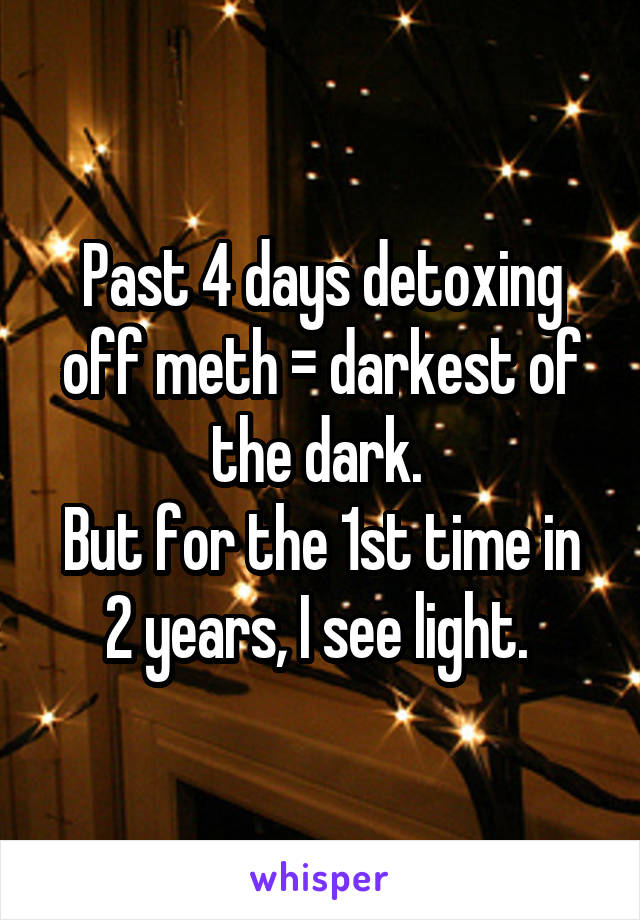 Past 4 days detoxing off meth = darkest of the dark.  But for the 1st time in 2 years, I see light.