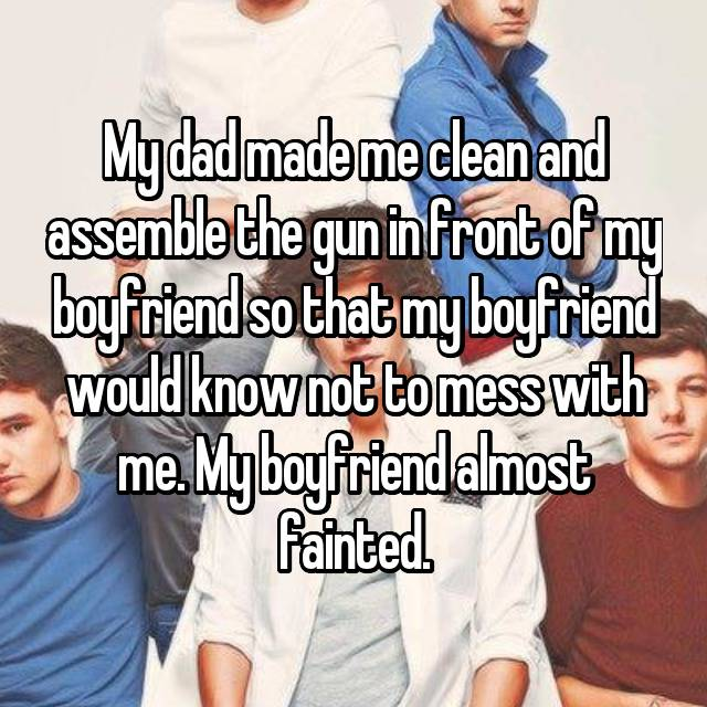 My dad made me clean and assemble the gun in front of my boyfriend so that my boyfriend would know not to mess with me. My boyfriend almost fainted.