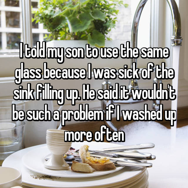 I told my son to use the same glass because I was sick of the sink filling up. He said it wouldn't be such a problem if I washed up more often