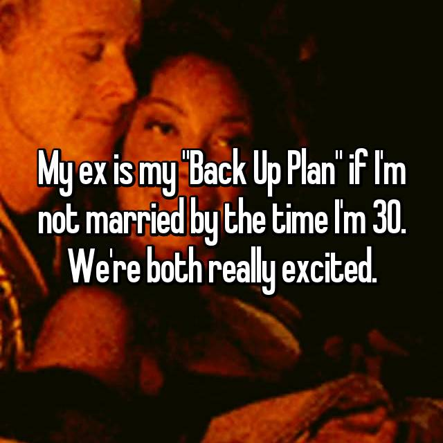 "My ex is my ""Back Up Plan"" if I'm not married by the time I'm 30. We're both really excited."