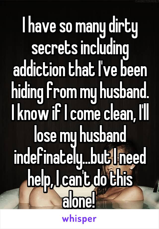 I have so many dirty secrets including addiction that I've been hiding from my husband. I know if I come clean, I'll lose my husband indefinately...but I need help, I can't do this alone!