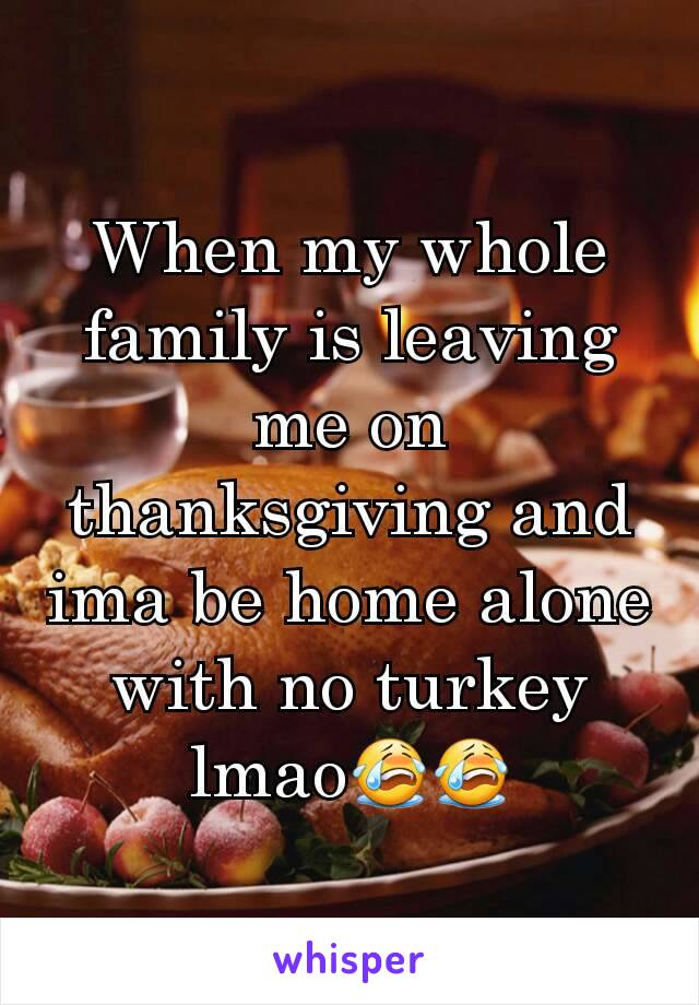 When my whole family is leaving me on thanksgiving and ima be home alone with no turkey lmao😭😭