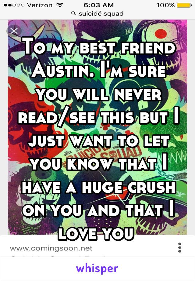 To my best friend Austin. I'm sure you will never read/see this but I just want to let you know that I have a huge crush on you and that I love you